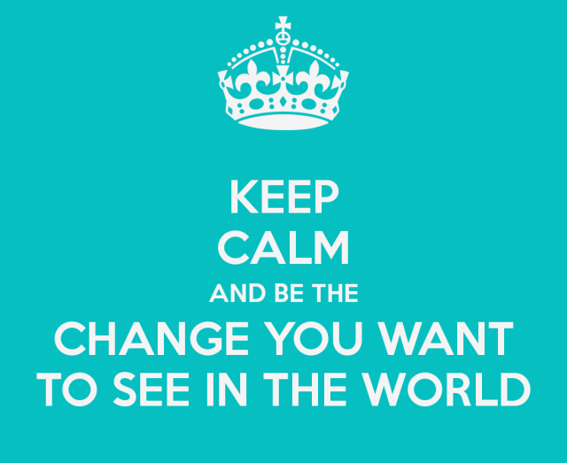 keep-calm-and-be-the-change-you-want-to-see-in-the-world